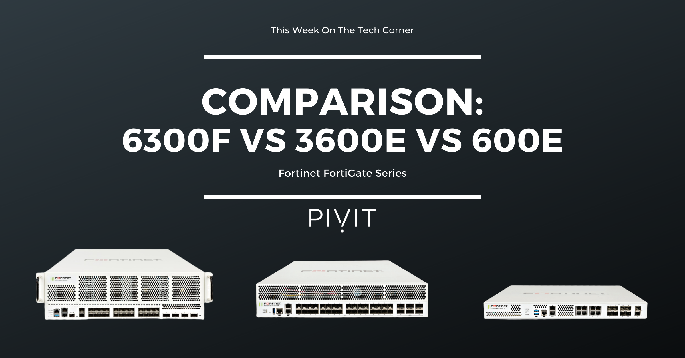 FortiGate Comparison: 6300F vs 3600E vs 600E